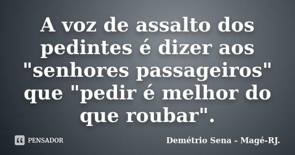 """A voz de assalto dos pedintes é dizer aos """"senhores passageiros"""" que """"pedir é melhor do que roubar"""".... Frase de Demétrio Sena - Magé - RJ.."""