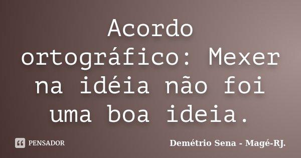 Acordo ortográfico: Mexer na idéia não foi uma boa ideia.... Frase de Demétrio Sena - Magé-RJ..