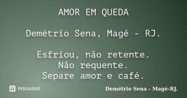 AMOR EM QUEDA Demétrio Sena, Magé - RJ. Esfriou, não retente. Não requente. Separe amor e café.... Frase de Demétrio Sena, Magé - RJ..