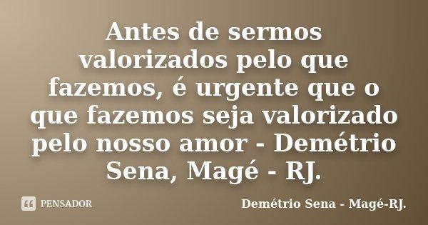 Antes de sermos valorizados pelo que fazemos, é urgente que o que fazemos seja valorizado pelo nosso amor - Demétrio Sena, Magé - RJ.... Frase de Demétrio Sena, Magé - RJ..