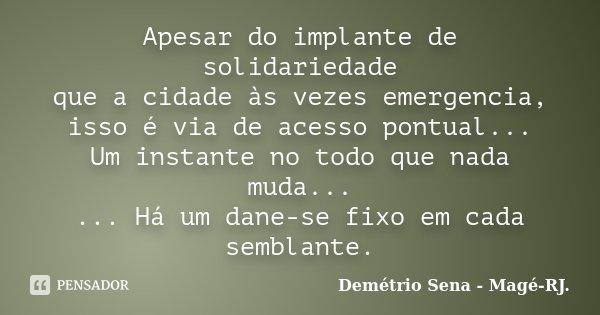 Apesar do implante de solidariedade que a cidade às vezes emergencia, isso é via de acesso pontual... Um instante no todo que nada muda... ... Há um dane-se fix... Frase de Demétrio Sena - Magé - RJ..