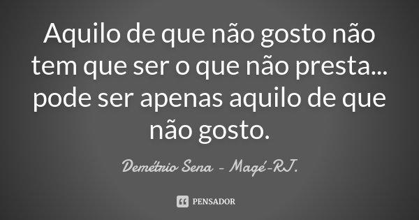 Aquilo de que não gosto não tem que ser o que não presta... pode ser apenas aquilo de que não gosto.... Frase de Demétrio Sena - Magé - RJ..