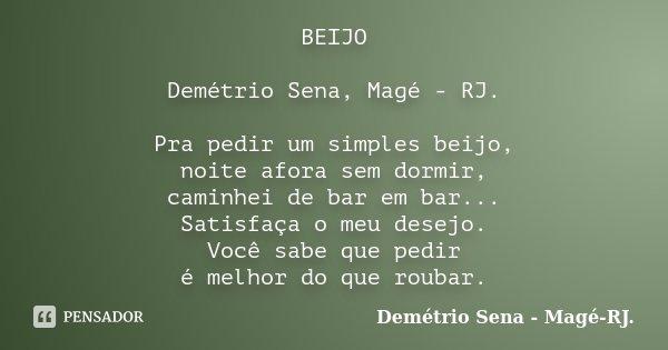 BEIJO Demétrio Sena, Magé - RJ. Pra pedir um simples beijo, noite afora sem dormir, caminhei de bar em bar... Satisfaça o meu desejo. Você sabe que pedir é melh... Frase de Demétrio Sena, Magé - RJ..