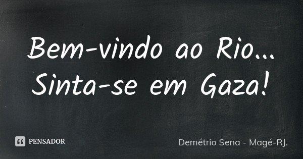 Bem-vindo ao Rio... Sinta-se em Gaza!... Frase de Demétrio Sena - Magé - RJ.