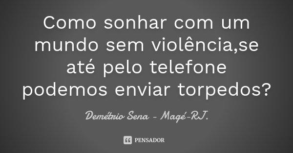 Como sonhar com um mundo sem violência,se até pelo telefone podemos enviar torpedos?... Frase de Demétrio Sena - Magé - RJ..
