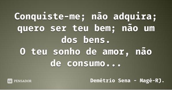 Conquiste-me; não adquira; quero ser teu bem; não um dos bens. O teu sonho de amor, não de consumo...... Frase de Demétrio Sena - Magé-RJ..