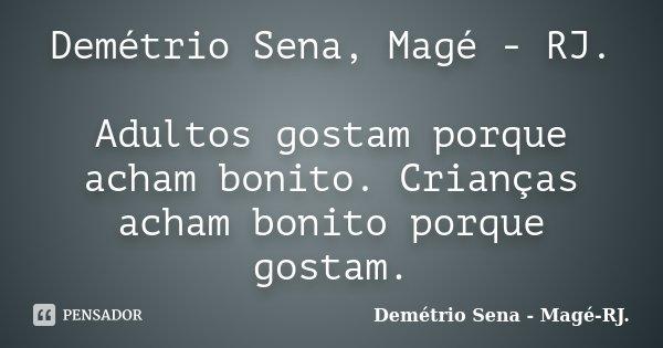 Demétrio Sena, Magé - RJ. Adultos gostam porque acham bonito. Crianças acham bonito porque gostam.... Frase de Demétrio Sena - Magé - RJ..
