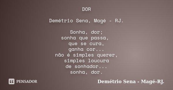 DOR Demétrio Sena, Magé - RJ. Sonha, dor; sonha que passa, que se cura, ganha cor... não é simples querer, simples loucura de sonhador... sonha, dor.... Frase de Demétrio Sena, Magé - RJ..