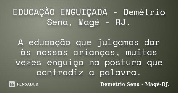 EDUCAÇÃO ENGUIÇADA - Demétrio Sena, Magé - RJ. A educação que julgamos dar às nossas crianças, muitas vezes enguiça na postura que contradiz a palavra.... Frase de Demétrio Sena - Magé - RJ..