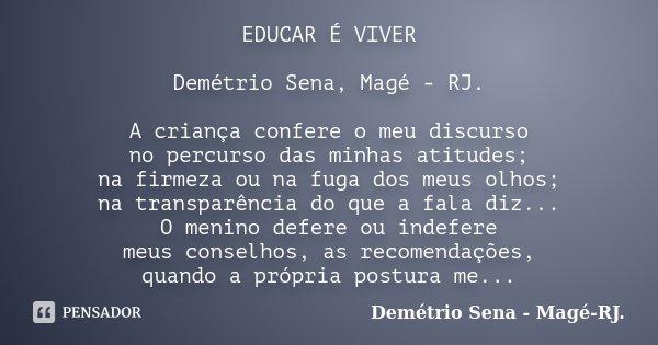 EDUCAR É VIVER Demétrio Sena, Magé - RJ. A criança confere o meu discurso no percurso das minhas atitudes; na firmeza ou na fuga dos meus olhos; na transparênci... Frase de Demétrio Sena - Magé - RJ..