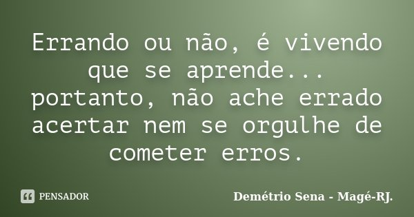 Errando ou não, é vivendo que se aprende... portanto, não ache errado acertar nem se orgulhe de cometer erros.... Frase de Demétrio Sena - Magé - RJ..