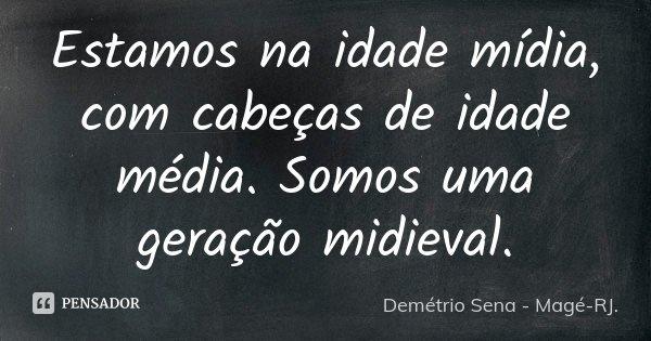 Estamos na idade mídia, com cabeças de idade média. Somos uma geração midieval.... Frase de Demétrio Sena - Magé-RJ..