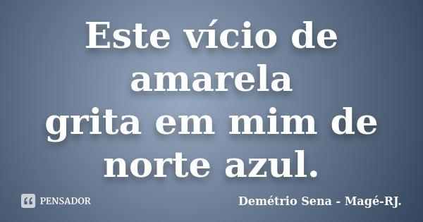 Este vício de amarela grita em mim de norte azul.... Frase de Demétrio Sena - Magé-RJ..