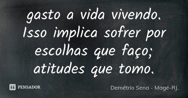 gasto a vida vivendo. Isso implica sofrer por escolhas que faço; atitudes que tomo.... Frase de Demétrio Sena - Magé-RJ..