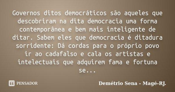 Governos ditos democráticos são aqueles que descobriram na dita democracia uma forma contemporânea e bem mais inteligente de ditar. Sabem eles que democracia é ... Frase de Demétrio Sena - Magé-RJ..