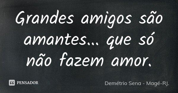 Grandes amigos são amantes... que só não fazem amor.... Frase de Demétrio Sena - Magé-RJ.