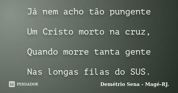 Já nem acho tão pungente Um Cristo morto na cruz, Quando morre tanta gente Nas longas filas do SUS.... Frase de Demétrio Sena - Magé - RJ..