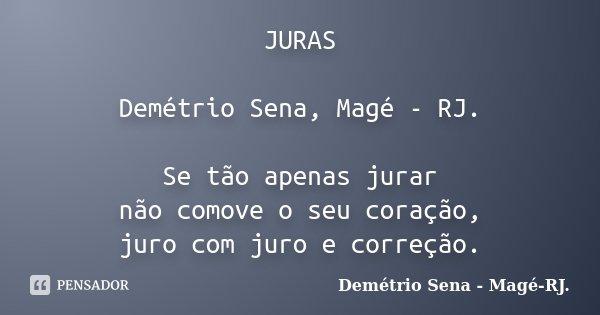 JURAS Demétrio Sena, Magé - RJ. Se tão apenas jurar não comove o seu coração, juro com juro e correção.... Frase de Demétrio Sena, Magé - RJ..