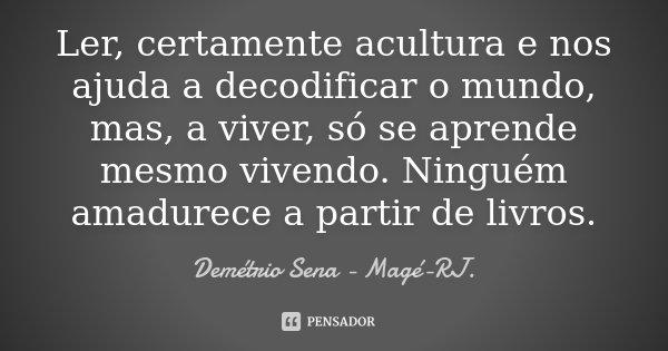 Ler, certamente acultura e nos ajuda a decodificar o mundo, mas, a viver, só se aprende mesmo vivendo. Ninguém amadurece a partir de livros.... Frase de Demétrio Sena - Magé - RJ..