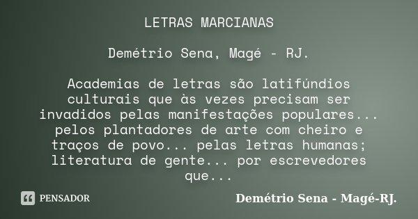 LETRAS MARCIANAS Demétrio Sena, Magé - RJ. Academias de letras são latifúndios culturais que às vezes precisam ser invadidos pelas manifestações populares... pe... Frase de Demétrio Sena, Magé - RJ..