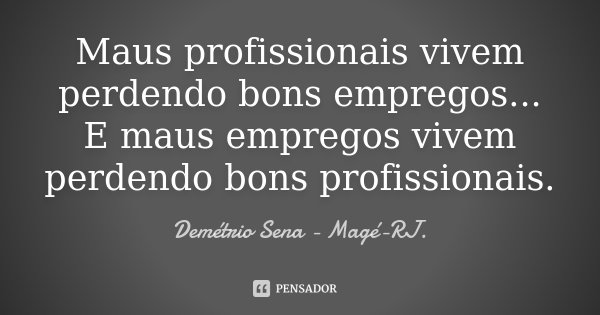 Maus profissionais vivem perdendo bons empregos... E maus empregos vivem perdendo bons profissionais.... Frase de Demétrio Sena Magé-RJ..