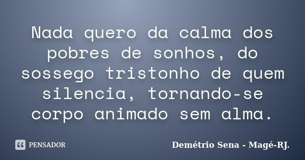 Nada quero da calma dos pobres de sonhos, do sossego tristonho de quem silencia, tornando-se corpo animado sem alma.... Frase de Demétrio Sena - Magé-RJ..