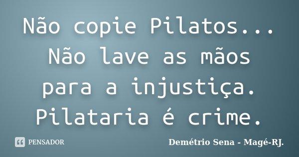 Não copie Pilatos... Não lave as mãos para a injustiça. Pilataria é crime.... Frase de Demétrio Sena - Magé-RJ..