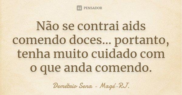 Não se contrai aids comendo doces... portanto, tenha muito cuidado com o que anda comendo.... Frase de Demétrio Sena - Magé-RJ..