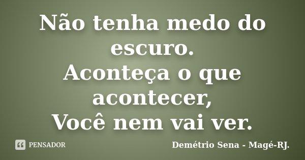Não tenha medo do escuro. Aconteça o que acontecer, Você nem vai ver.... Frase de Demétrio Sena - Magé - RJ..
