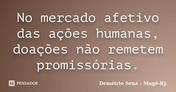 No mercado afetivo das ações humanas, doações não remetem promissórias.... Frase de Demétrio Sena - Magé - RJ..
