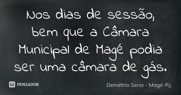 Nos dias de sessão, bem que a Câmara Municipal de Magé podia ser uma câmara de gás.... Frase de Demétrio Sena - Magé-RJ..