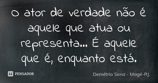 O ator de verdade não é aquele que atua ou representa... É aquele que é, enquanto está.... Frase de Demétrio Sena - Magé - RJ..