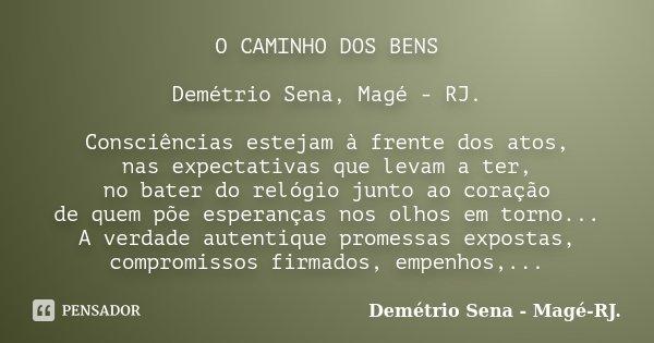 O CAMINHO DOS BENS Demétrio Sena, Magé - RJ. Consciências estejam à frente dos atos, nas expectativas que levam a ter, no bater do relógio junto ao coração de q... Frase de Demétrio Sena, Magé - RJ..
