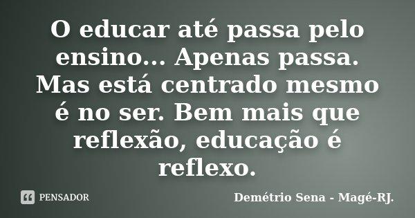 O educar até passa pelo ensino... Apenas passa. Mas está centrado mesmo é no ser. Bem mais que reflexão, educação é reflexo.... Frase de Demétrio Sena - Magé - RJ..