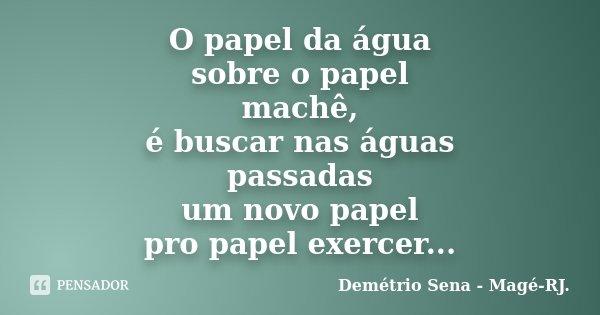 O papel da água sobre o papel machê, é buscar nas águas passadas um novo papel pro papel exercer...... Frase de Demétrio Sena - Magé - RJ..