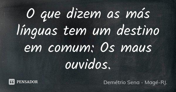 O que dizem as más línguas tem um destino em comum: Os maus ouvidos.... Frase de Demétrio Sena - Magé - RJ..