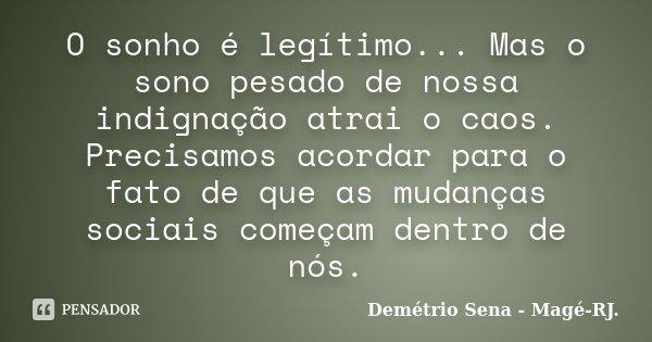 O sonho é legítimo... Mas o sono pesado de nossa indignação atrai o caos. Precisamos acordar para o fato de que as mudanças sociais começam dentro de nós.... Frase de Demétrio Sena - Magé - RJ..