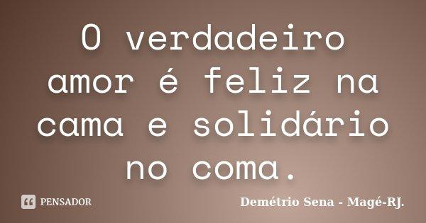 O verdadeiro amor é feliz na cama e solidário no coma.... Frase de Demétrio Sena - Magé -RJ..
