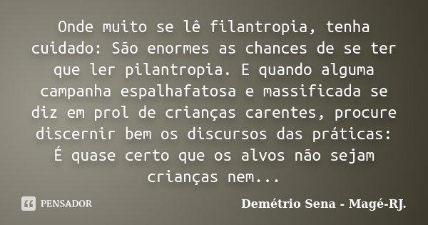 Onde muito se lê filantropia, tenha cuidado: São enormes as chances de se ter que ler pilantropia. E quando alguma campanha espalhafatosa e massificada se diz e... Frase de Demétrio Sena - Magé - RJ..