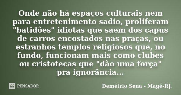 """Onde não há espaços culturais nem para entretenimento sadio, proliferam """"batidões"""" idiotas que saem dos capus de carros encostados nas praças, ou estr... Frase de Demétrio Sena - Magé - RJ.."""