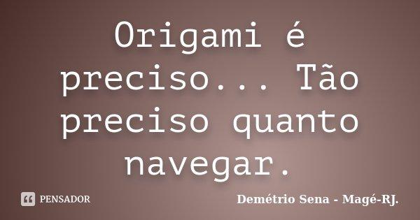 Origami é preciso... Tão preciso quanto navegar.... Frase de Demétrio Sena - Magé-RJ..