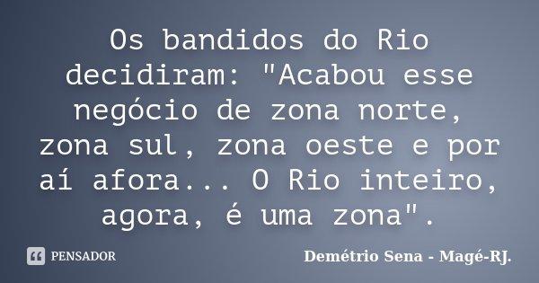 """Os bandidos do Rio decidiram: """"Acabou esse negócio de zona norte, zona sul, zona oeste e por aí afora... O Rio inteiro, agora, é uma zona"""".... Frase de Demétrio Sena - Magé - RJ.."""