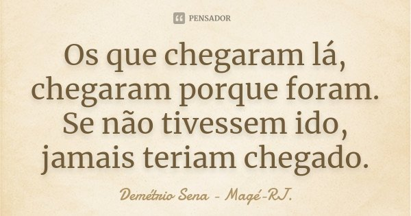 Os que chegaram lá, chegaram porque foram. Se não tivessem ido, jamais teriam chegado.... Frase de Demétrio Sena - Magé-RJ..