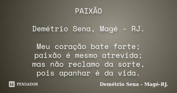 PAIXÃO Demétrio Sena, Magé - RJ. Meu coração bate forte; paixão é mesmo atrevida; mas não reclamo da sorte, pois apanhar é da vida.... Frase de Demétrio Sena, Magé - RJ..