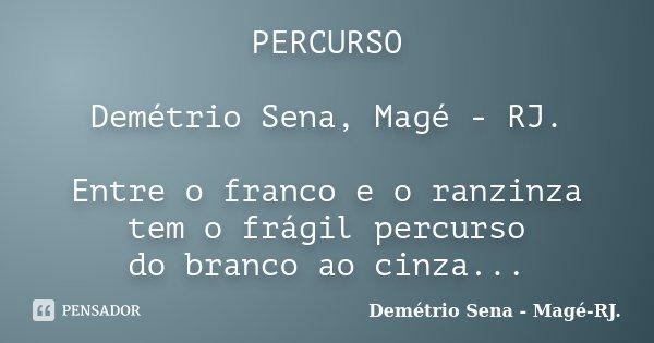 PERCURSO Demétrio Sena, Magé - RJ. Entre o franco e o ranzinza tem o frágil percurso do branco ao cinza...... Frase de Demétrio Sena, Magé - RJ..