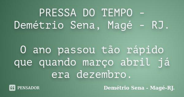 PRESSA DO TEMPO - Demétrio Sena, Magé - RJ. O ano passou tão rápido que quando março abril já era dezembro.... Frase de Demétrio Sena - Magé - RJ..