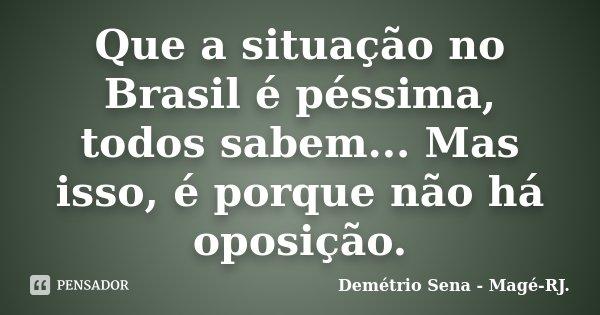 Que a situação no Brasil é péssima, todos sabem... Mas isso, é porque não há oposição.... Frase de Demétrio Sena - Magé-RJ..
