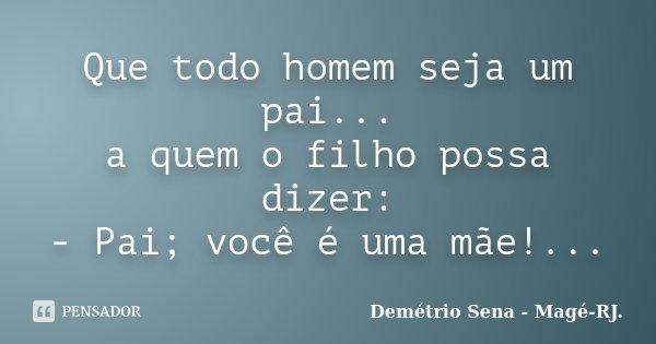Que todo homem seja um pai... a quem o filho possa dizer: - Pai; você é uma mãe!...... Frase de Demétrio Sena - Magé-RJ..