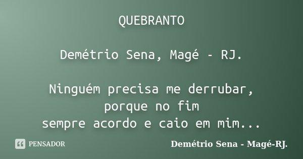 QUEBRANTO Demétrio Sena, Magé - RJ. Ninguém precisa me derrubar, porque no fim sempre acordo e caio em mim...... Frase de Demétrio Sena, Magé - RJ..
