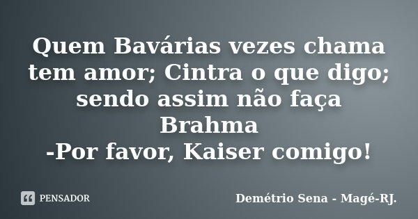 Quem Bavárias vezes chama tem amor; Cintra o que digo; sendo assim não faça Brahma -Por favor, Kaiser comigo!... Frase de Demétrio Sena - Magé-RJ..